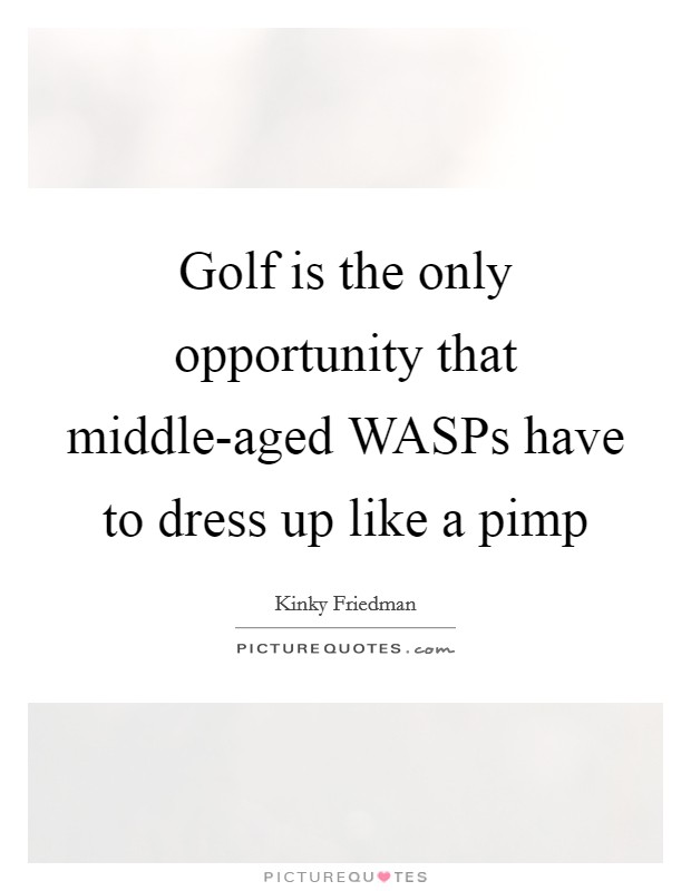 Golf is the only opportunity that middle-aged WASPs have to dress up like a pimp Picture Quote #1