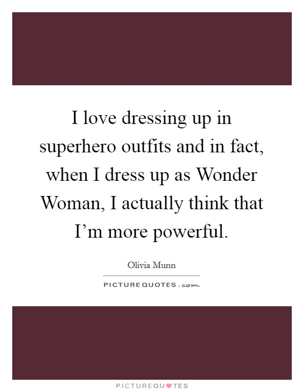 I love dressing up in superhero outfits and in fact, when I dress up as Wonder Woman, I actually think that I'm more powerful Picture Quote #1
