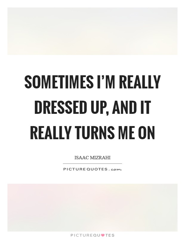 Sometimes I'm really dressed up, and it really turns me on Picture Quote #1