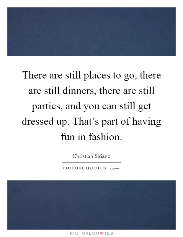 There are still places to go, there are still dinners, there are still parties, and you can still get dressed up. That's part of having fun in fashion. Picture Quote #1