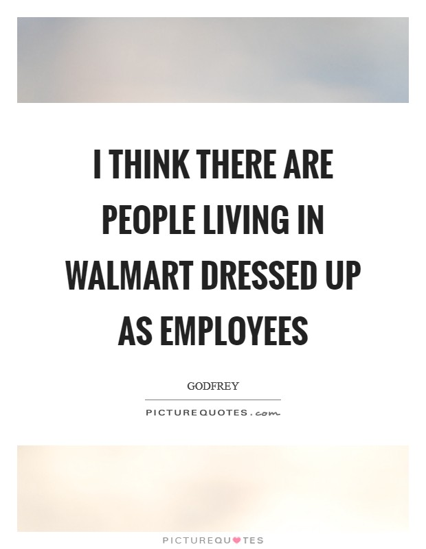 I think there are people living in Walmart dressed up as employees Picture Quote #1