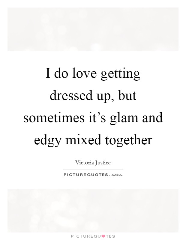 I do love getting dressed up, but sometimes it's glam and edgy mixed together Picture Quote #1