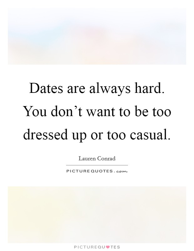 Dates are always hard. You don't want to be too dressed up or too casual. Picture Quote #1
