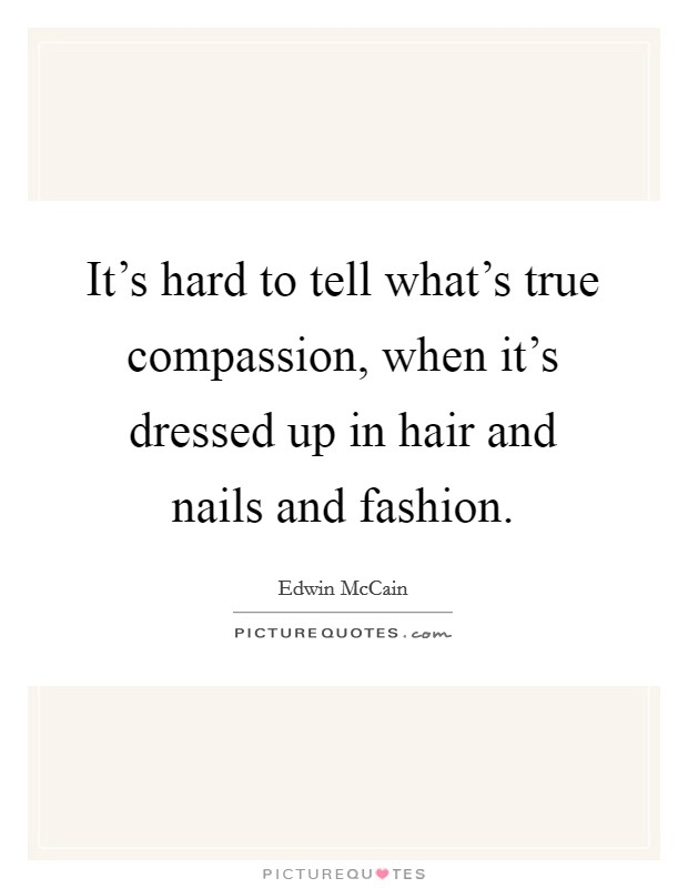 It's hard to tell what's true compassion, when it's dressed up in hair and nails and fashion Picture Quote #1