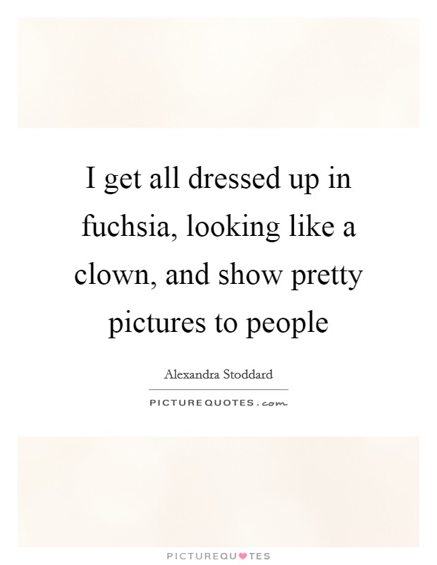 I get all dressed up in fuchsia, looking like a clown, and show pretty pictures to people Picture Quote #1