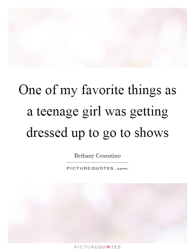 One of my favorite things as a teenage girl was getting dressed up to go to shows Picture Quote #1