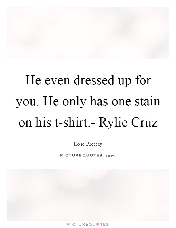 He even dressed up for you. He only has one stain on his t-shirt.- Rylie Cruz Picture Quote #1