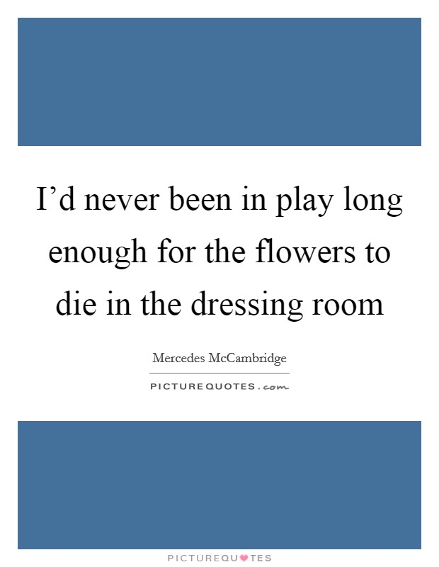 I'd never been in play long enough for the flowers to die in the dressing room Picture Quote #1