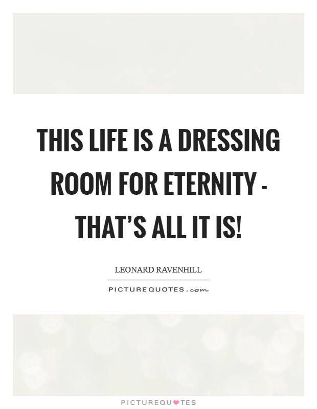 This life is a dressing room for eternity - THAT'S ALL IT IS! Picture Quote #1
