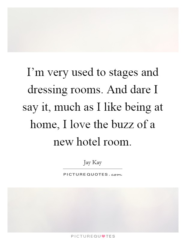 I'm very used to stages and dressing rooms. And dare I say it, much as I like being at home, I love the buzz of a new hotel room. Picture Quote #1