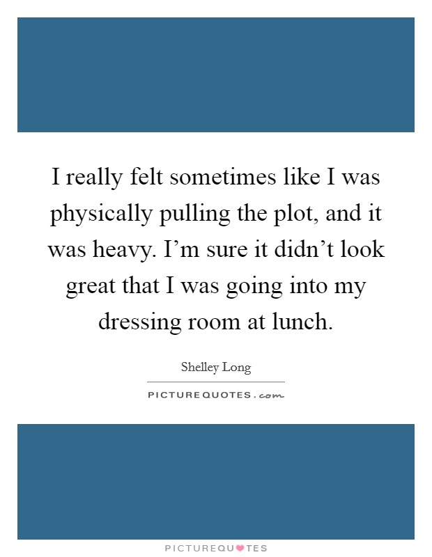 I really felt sometimes like I was physically pulling the plot, and it was heavy. I'm sure it didn't look great that I was going into my dressing room at lunch. Picture Quote #1