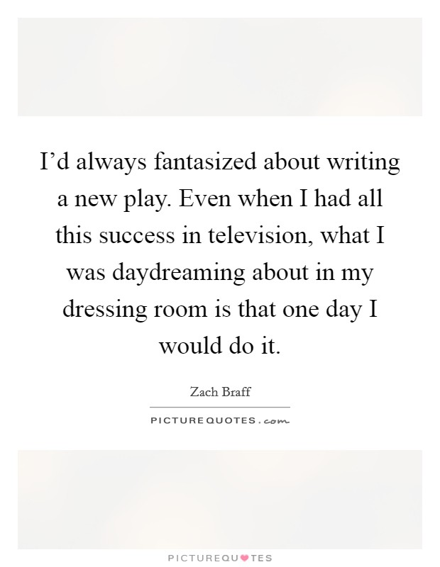 I'd always fantasized about writing a new play. Even when I had all this success in television, what I was daydreaming about in my dressing room is that one day I would do it Picture Quote #1