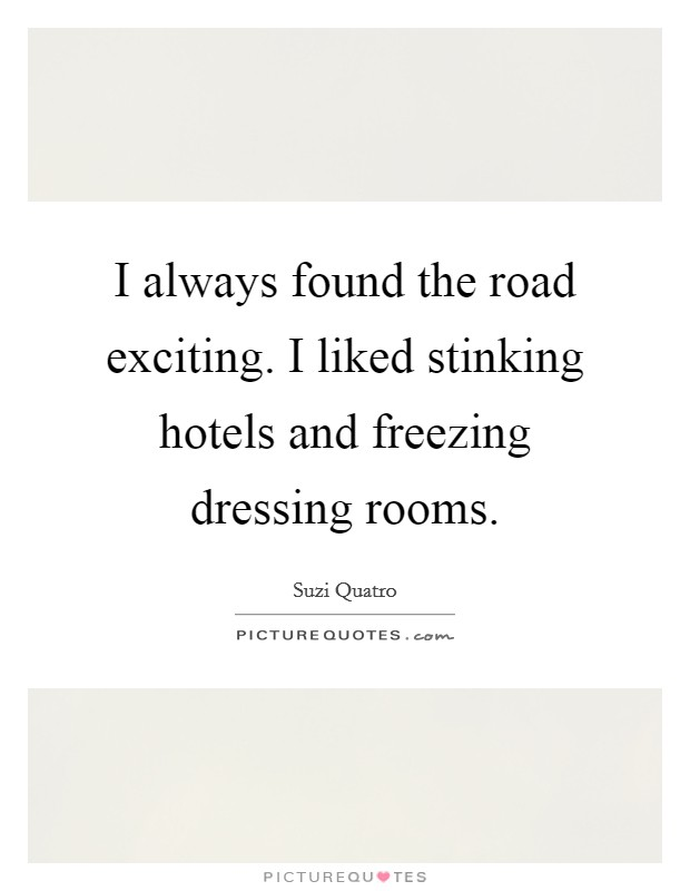 I always found the road exciting. I liked stinking hotels and freezing dressing rooms Picture Quote #1