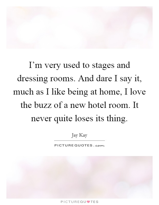 I'm very used to stages and dressing rooms. And dare I say it, much as I like being at home, I love the buzz of a new hotel room. It never quite loses its thing. Picture Quote #1