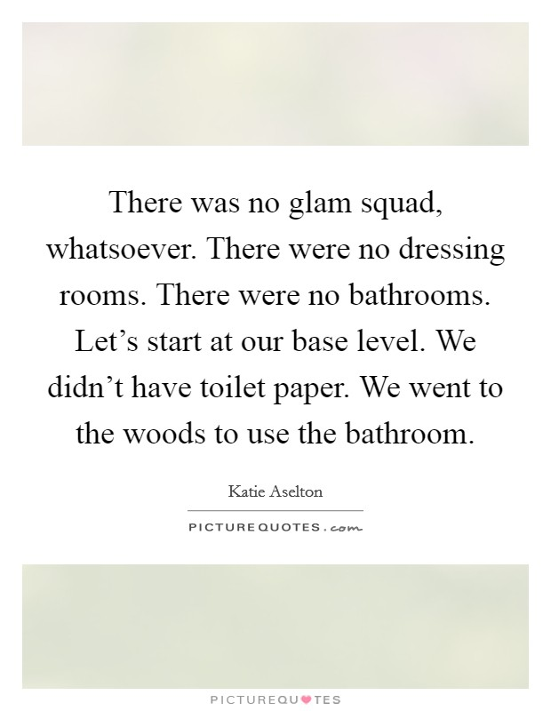 There was no glam squad, whatsoever. There were no dressing rooms. There were no bathrooms. Let's start at our base level. We didn't have toilet paper. We went to the woods to use the bathroom Picture Quote #1