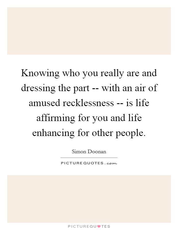 Knowing who you really are and dressing the part -- with an air of amused recklessness -- is life affirming for you and life enhancing for other people Picture Quote #1