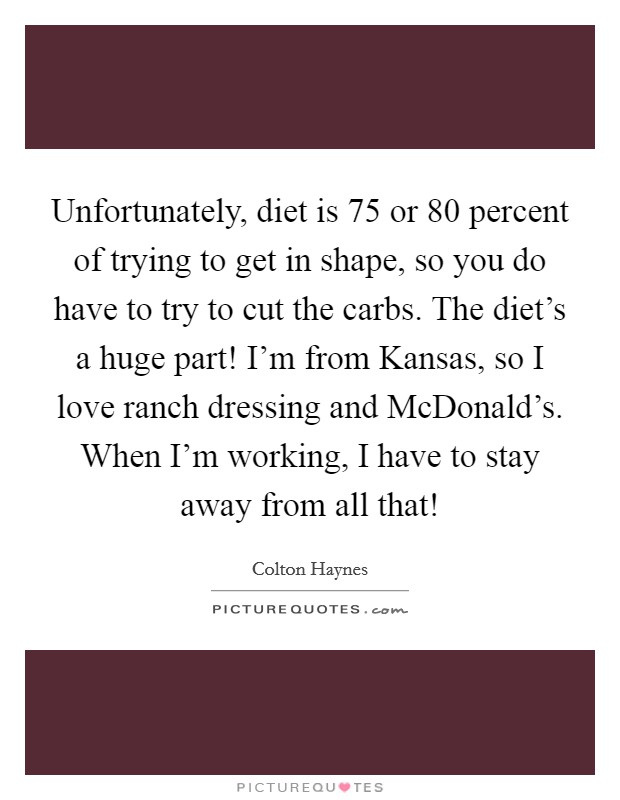 Unfortunately, diet is 75 or 80 percent of trying to get in shape, so you do have to try to cut the carbs. The diet's a huge part! I'm from Kansas, so I love ranch dressing and McDonald's. When I'm working, I have to stay away from all that! Picture Quote #1