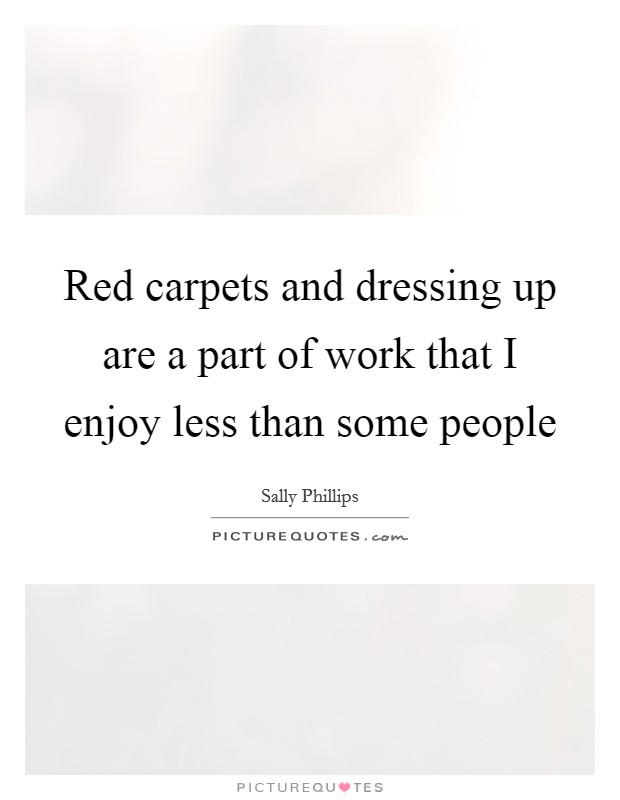 Red carpets and dressing up are a part of work that I enjoy less than some people Picture Quote #1
