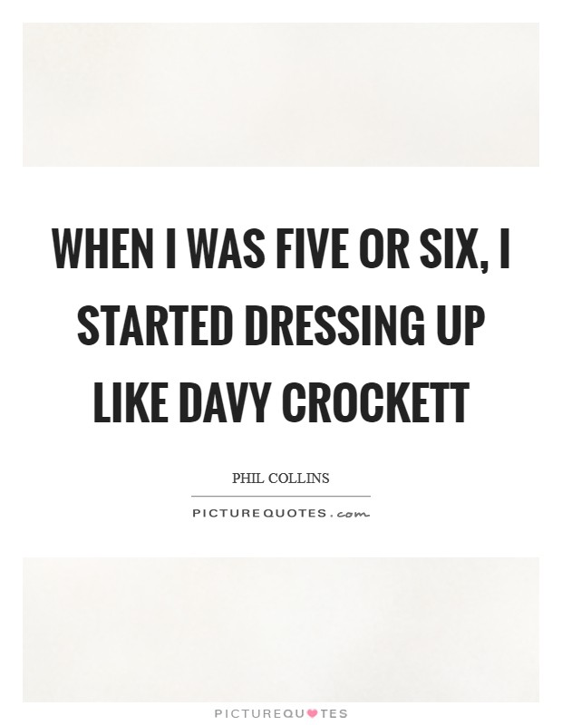 When I was five or six, I started dressing up like Davy Crockett Picture Quote #1