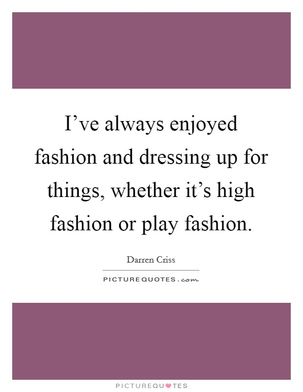 I've always enjoyed fashion and dressing up for things, whether it's high fashion or play fashion Picture Quote #1
