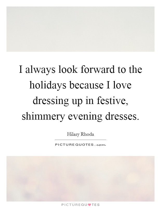 I always look forward to the holidays because I love dressing up in festive, shimmery evening dresses Picture Quote #1