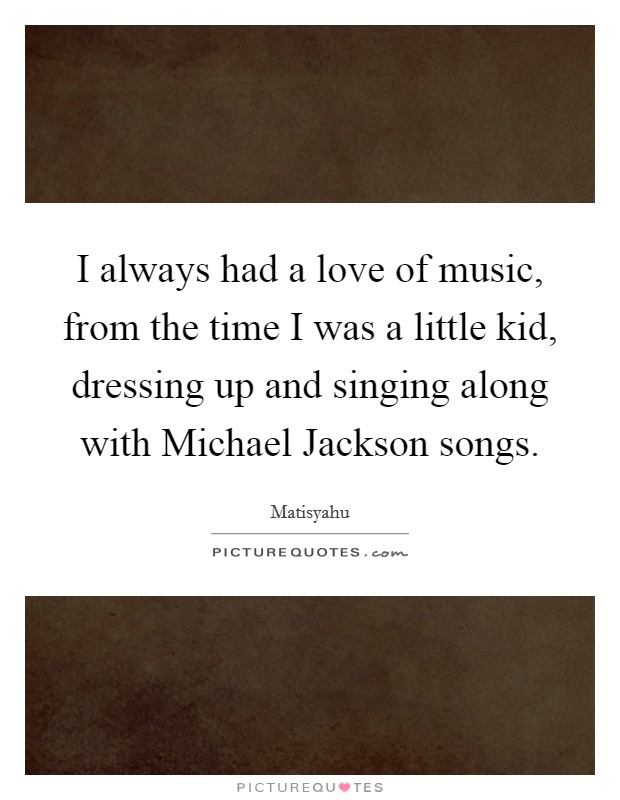 I always had a love of music, from the time I was a little kid, dressing up and singing along with Michael Jackson songs Picture Quote #1