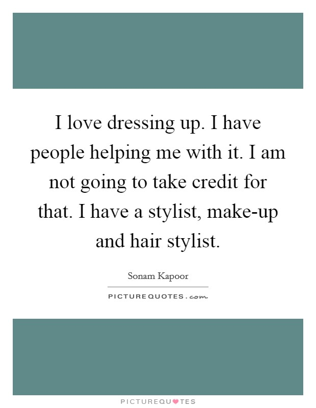 I love dressing up. I have people helping me with it. I am not going to take credit for that. I have a stylist, make-up and hair stylist Picture Quote #1