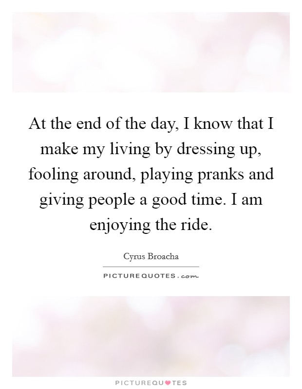 At the end of the day, I know that I make my living by dressing up, fooling around, playing pranks and giving people a good time. I am enjoying the ride Picture Quote #1