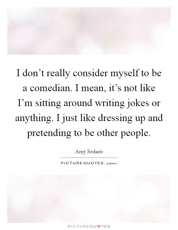 I don't really consider myself to be a comedian. I mean, it's not like I'm sitting around writing jokes or anything. I just like dressing up and pretending to be other people Picture Quote #1