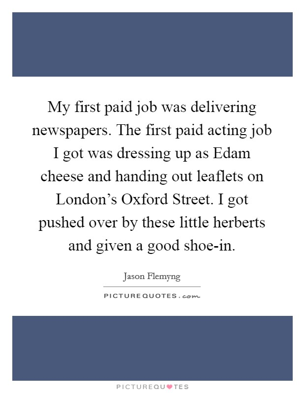 My first paid job was delivering newspapers. The first paid acting job I got was dressing up as Edam cheese and handing out leaflets on London's Oxford Street. I got pushed over by these little herberts and given a good shoe-in Picture Quote #1