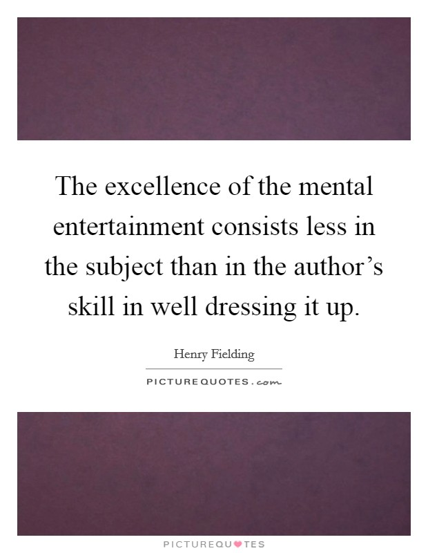 The excellence of the mental entertainment consists less in the subject than in the author's skill in well dressing it up Picture Quote #1