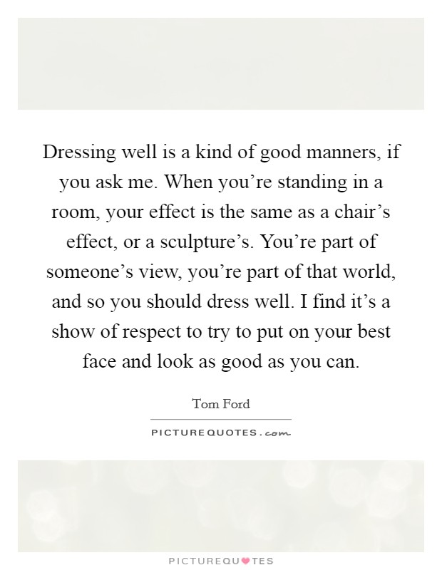 Dressing well is a kind of good manners, if you ask me. When you're standing in a room, your effect is the same as a chair's effect, or a sculpture's. You're part of someone's view, you're part of that world, and so you should dress well. I find it's a show of respect to try to put on your best face and look as good as you can Picture Quote #1