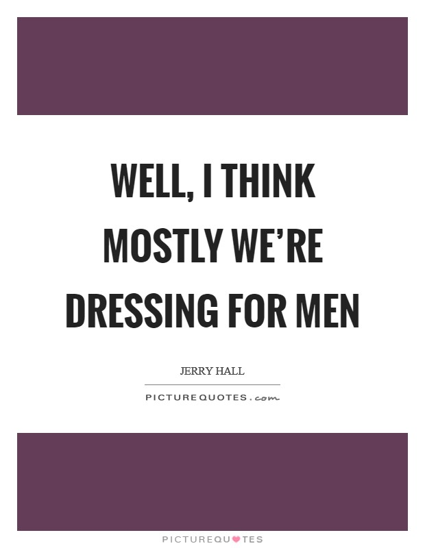 Well, I think mostly we're dressing for men Picture Quote #1