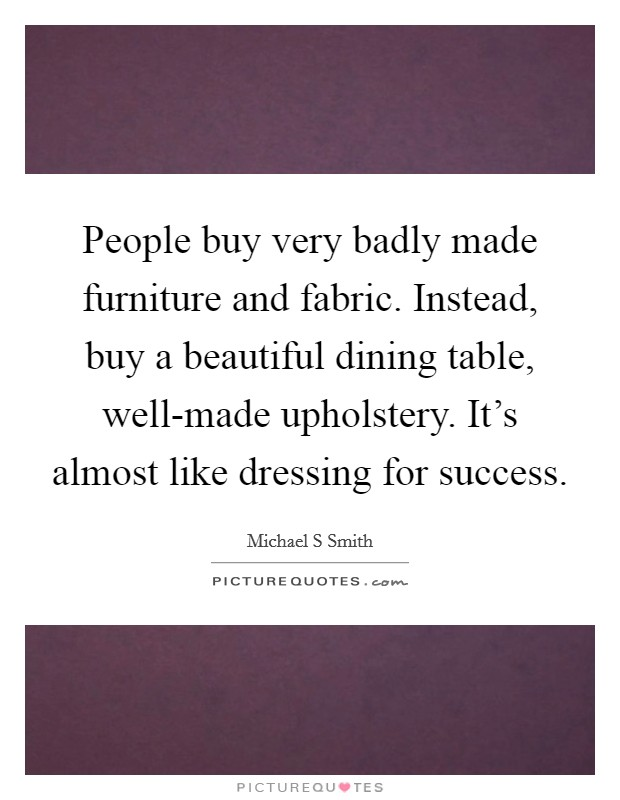 People buy very badly made furniture and fabric. Instead, buy a beautiful dining table, well-made upholstery. It's almost like dressing for success Picture Quote #1