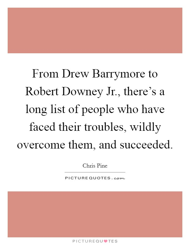 From Drew Barrymore to Robert Downey Jr., there's a long list of people who have faced their troubles, wildly overcome them, and succeeded Picture Quote #1