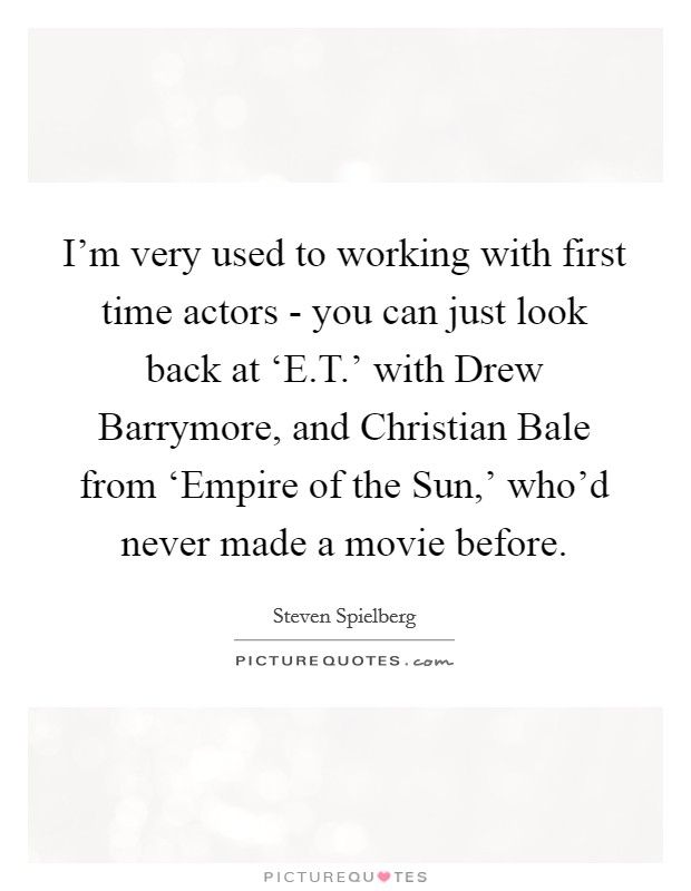 I'm very used to working with first time actors - you can just look back at 'E.T.' with Drew Barrymore, and Christian Bale from 'Empire of the Sun,' who'd never made a movie before Picture Quote #1