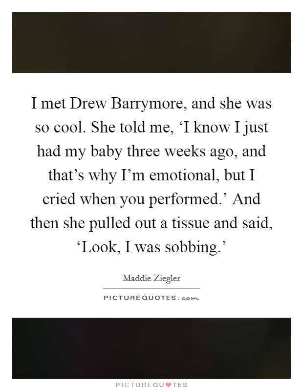 I met Drew Barrymore, and she was so cool. She told me, 'I know I just had my baby three weeks ago, and that's why I'm emotional, but I cried when you performed.' And then she pulled out a tissue and said, 'Look, I was sobbing.' Picture Quote #1