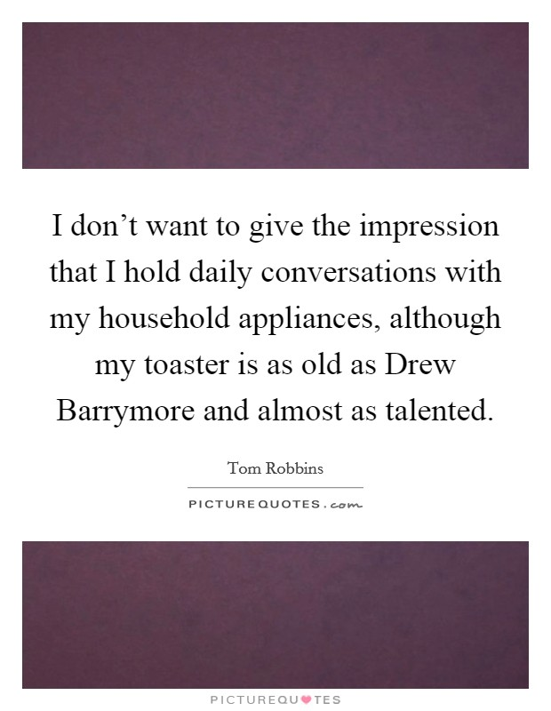 I don't want to give the impression that I hold daily conversations with my household appliances, although my toaster is as old as Drew Barrymore and almost as talented Picture Quote #1