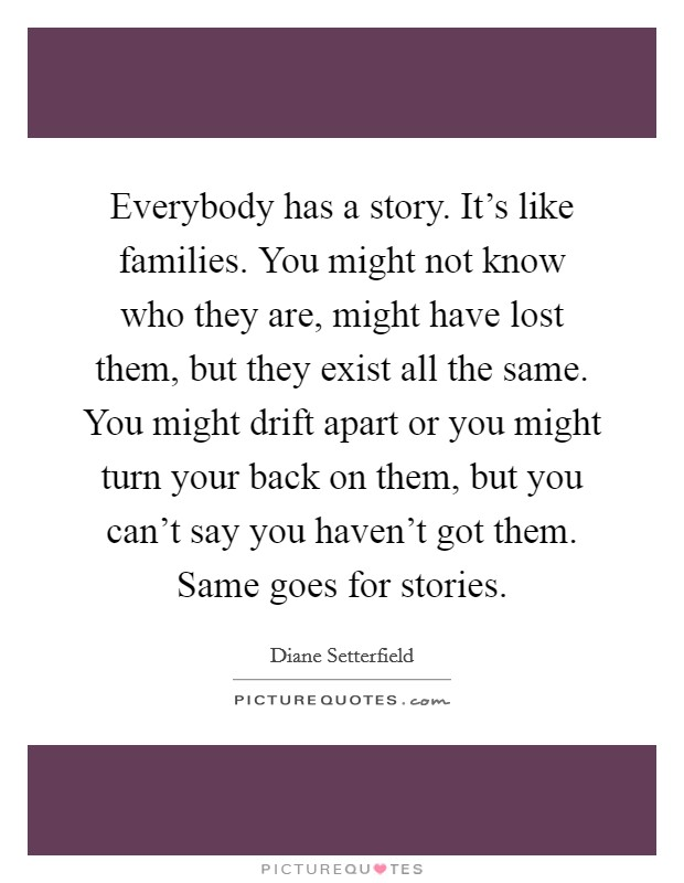 Everybody has a story. It's like families. You might not know who they are, might have lost them, but they exist all the same. You might drift apart or you might turn your back on them, but you can't say you haven't got them. Same goes for stories. Picture Quote #1