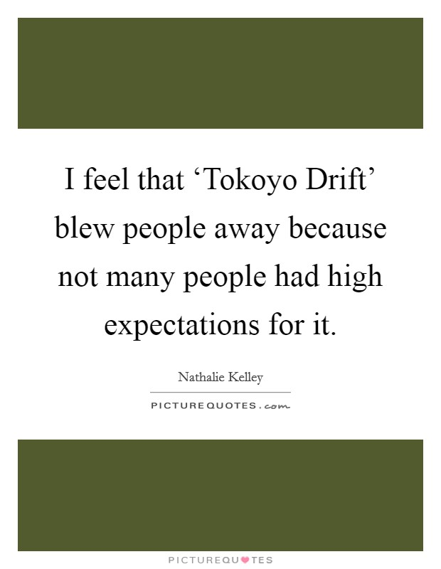 I feel that 'Tokoyo Drift' blew people away because not many people had high expectations for it Picture Quote #1