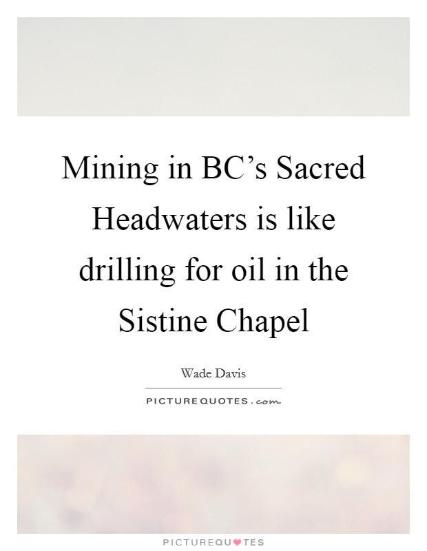 Mining in BC's Sacred Headwaters is like drilling for oil in the Sistine Chapel Picture Quote #1