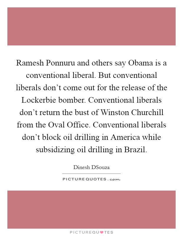 Ramesh Ponnuru and others say Obama is a conventional liberal. But conventional liberals don't come out for the release of the Lockerbie bomber. Conventional liberals don't return the bust of Winston Churchill from the Oval Office. Conventional liberals don't block oil drilling in America while subsidizing oil drilling in Brazil Picture Quote #1