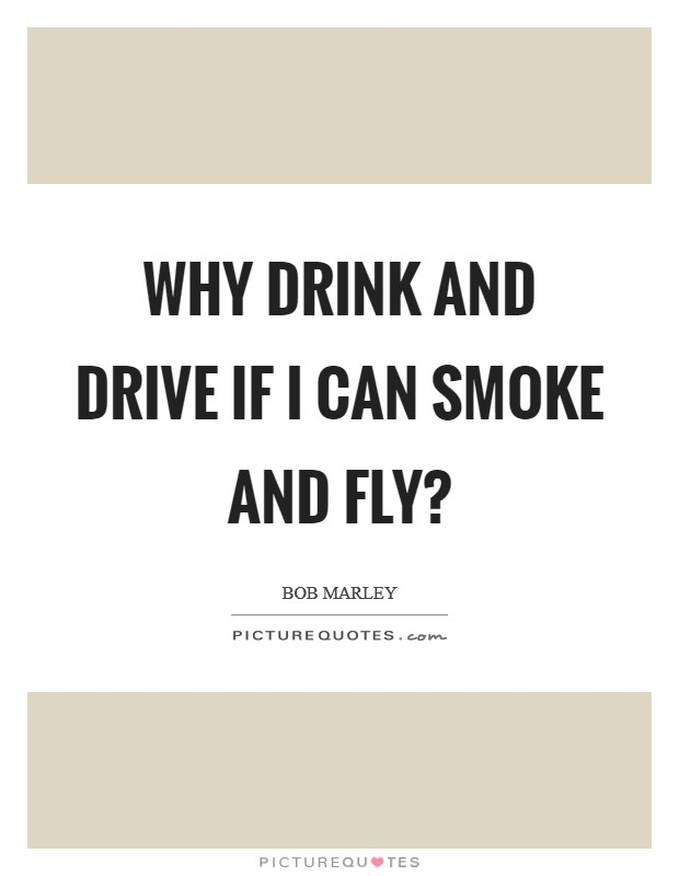 Why drink and drive if I can smoke and fly? Picture Quote #1