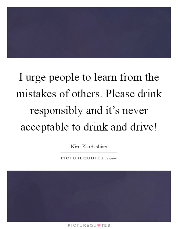 I urge people to learn from the mistakes of others. Please drink responsibly and it's never acceptable to drink and drive! Picture Quote #1