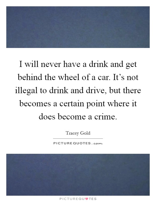 I will never have a drink and get behind the wheel of a car. It's not illegal to drink and drive, but there becomes a certain point where it does become a crime Picture Quote #1