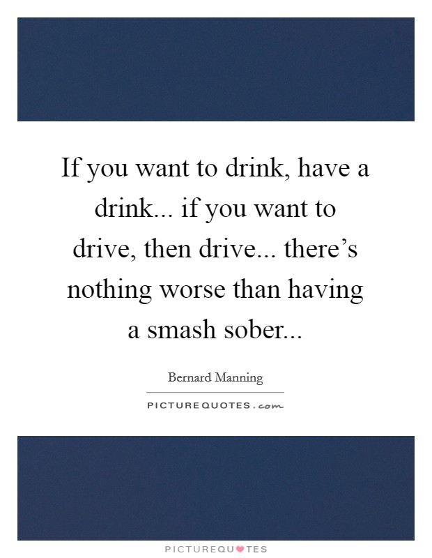 If you want to drink, have a drink... if you want to drive, then drive... there's nothing worse than having a smash sober Picture Quote #1