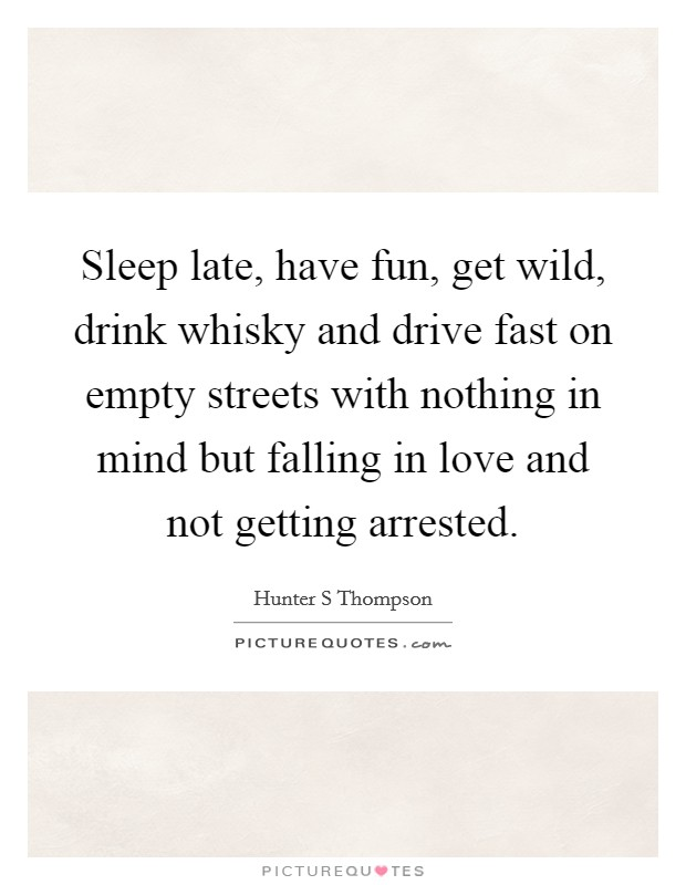 Sleep late, have fun, get wild, drink whisky and drive fast on empty streets with nothing in mind but falling in love and not getting arrested Picture Quote #1