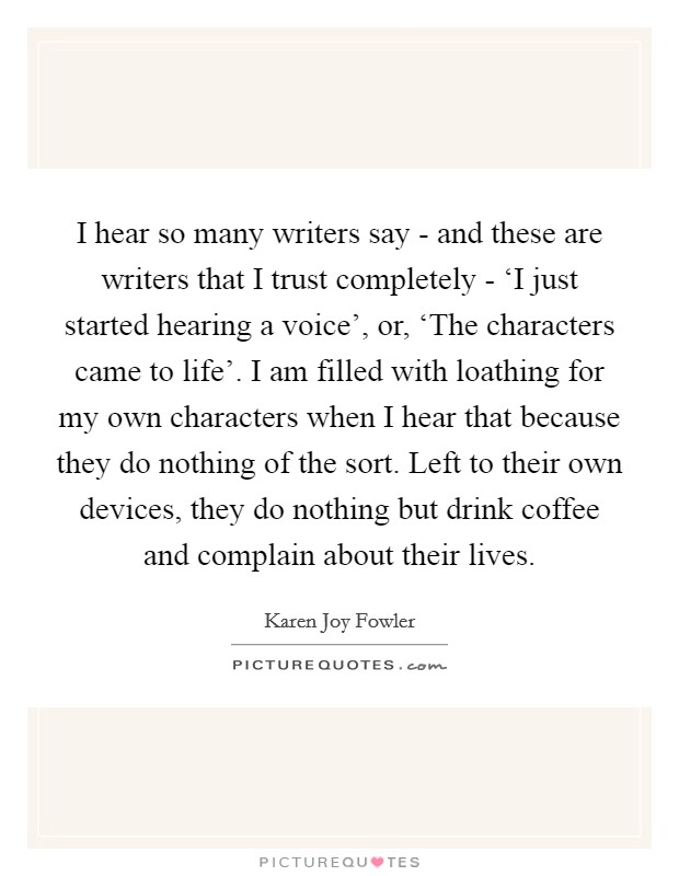 I hear so many writers say - and these are writers that I trust completely - 'I just started hearing a voice', or, 'The characters came to life'. I am filled with loathing for my own characters when I hear that because they do nothing of the sort. Left to their own devices, they do nothing but drink coffee and complain about their lives Picture Quote #1