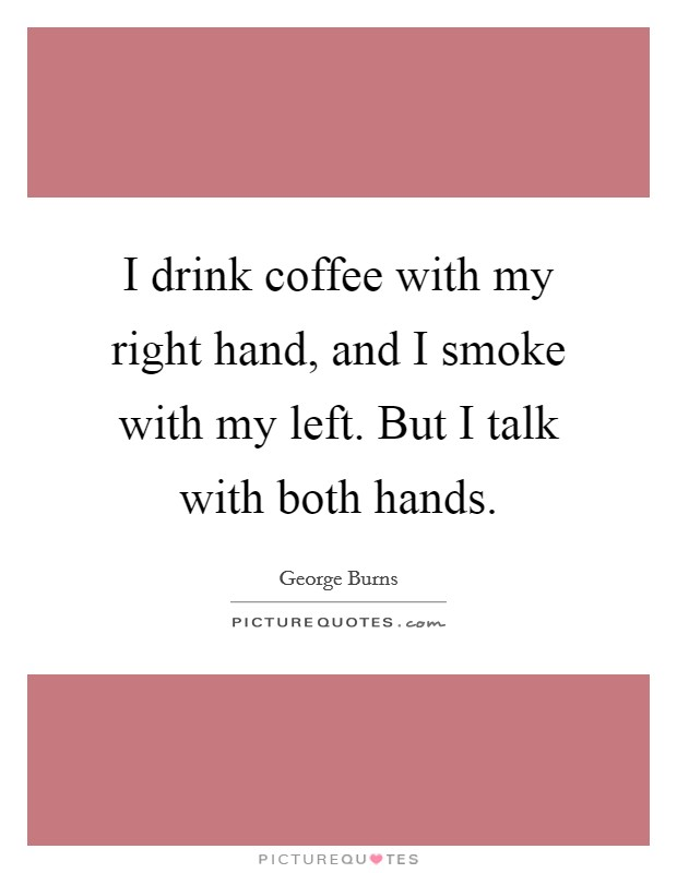 I drink coffee with my right hand, and I smoke with my left. But I talk with both hands Picture Quote #1