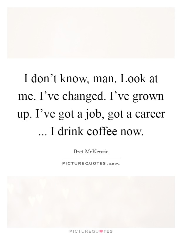 I don't know, man. Look at me. I've changed. I've grown up. I've got a job, got a career ... I drink coffee now Picture Quote #1